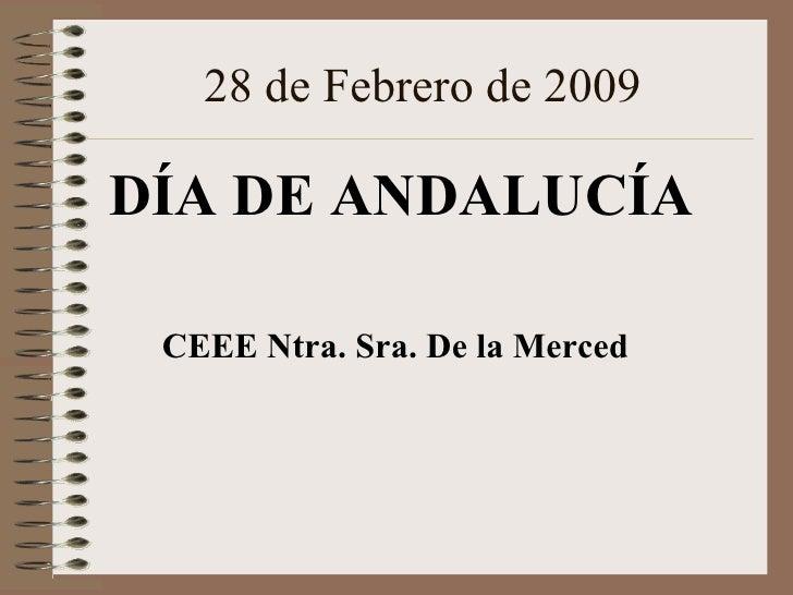 28 de Febrero de 2009 <ul><li>DÍA DE ANDALUCÍA </li></ul><ul><li>CEEE Ntra. Sra. De la Merced </li></ul>
