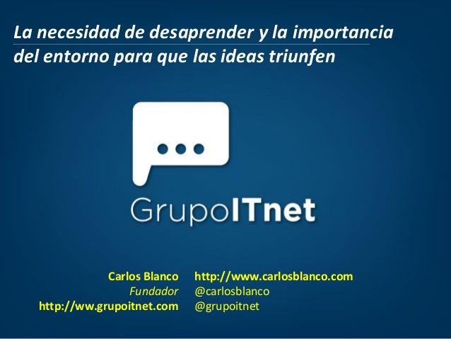 La necesidad de desaprender y la importancia del entorno para que las ideas triunfen  Carlos Blanco Fundador http://ww.gru...