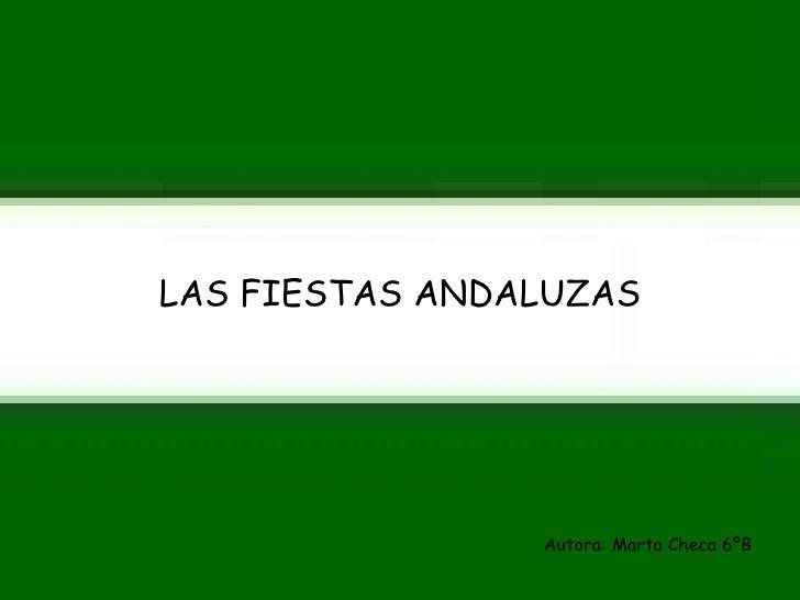 <ul><li>LAS FIESTAS ANDALUZAS </li></ul><ul><li>Autora: Marta Checa 6ºB </li></ul>