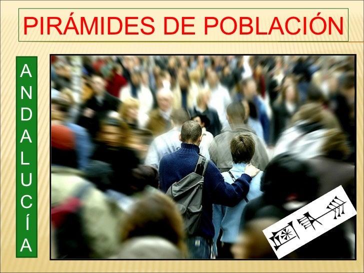 PIRÁMIDES DE POBLACIÓN A N D A L U C Í A