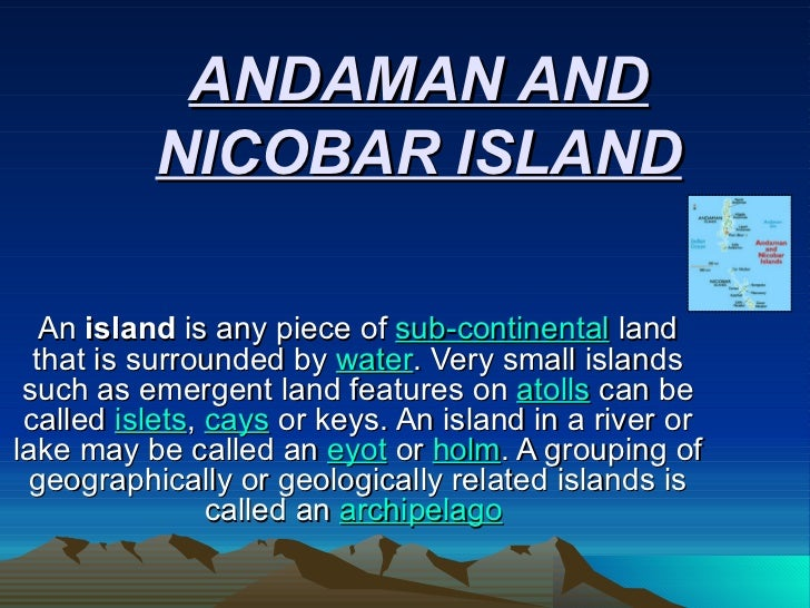 ANDAMAN AND NICOBAR ISLAND An  island  is any piece of  sub-continental  land that is surrounded by  water . Very small is...
