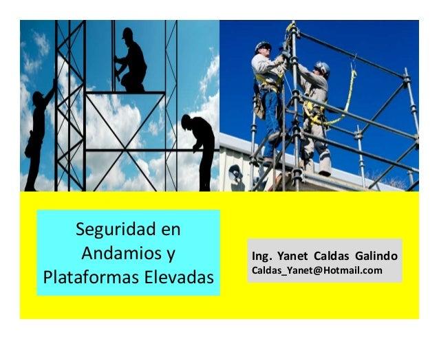 Andamios y plataformas elevadas Ing. Yanet Caldas Galindo CIP: 115456 Caldas_Yanet@Hotmail.com
