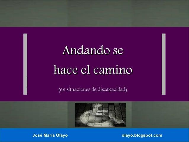 Andando se hace el camino (en situaciones de discapacidad)  José María Olayo  olayo.blogspot.com