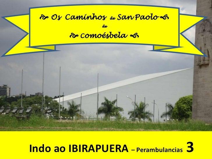 Os  Caminhos  de  San Paolo <br />de<br />Comoésbela<br />Indo ao IBIRAPUERA – Perambulancias3<br />