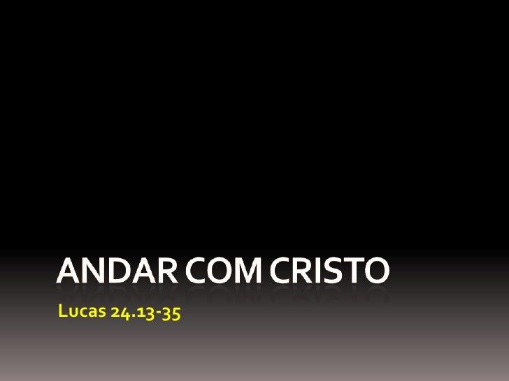 ANDAR COM CRISTO<br />Lucas 24.13-35<br />