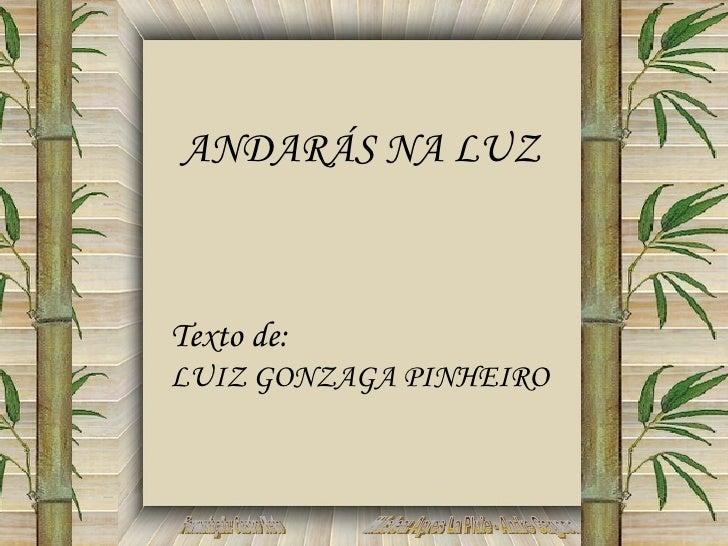 Formatação: Castro Neto Música: Apres La Pluie - Andre Gagnon ANDARÁS NA LUZ Texto de:  LUIZ GONZAGA PINHEIRO