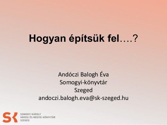 Hogyan építsük fel….? Andóczi Balogh Éva Somogyi-könyvtár Szeged andoczi.balogh.eva@sk-szeged.hu