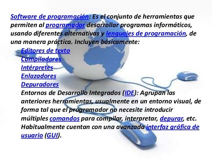 Software de programación: Es el conjunto de herramientas quepermiten al programador desarrollar programas informáticos,usa...