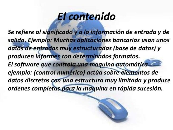 El contenidoSe refiere al significado y a la información de entrada y desalida. Ejemplo: Muchas aplicaciones bancarias usa...