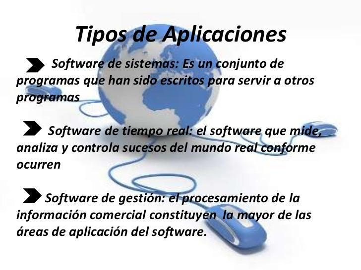 Tipos de Aplicaciones     Software de sistemas: Es un conjunto deprogramas que han sido escritos para servir a otrosprogra...