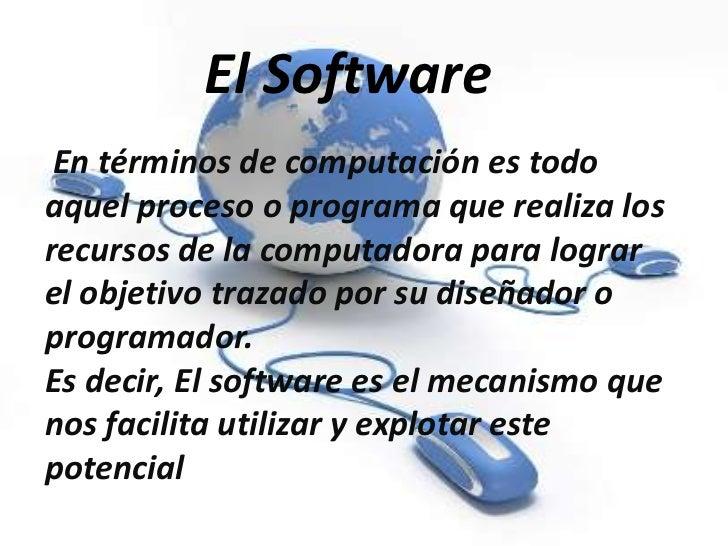 El Software       El Software En términos de computación es todoaquel proceso o programa que realiza losrecursos de la com...
