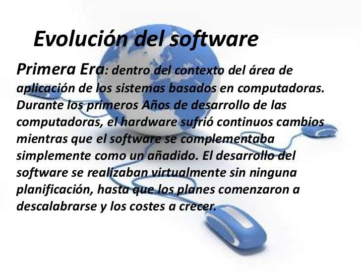 Evolución del softwarePrimera Era: dentro del contexto del área deaplicación de los sistemas basados en computadoras.Duran...