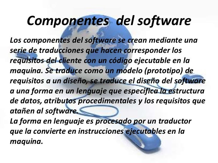 Componentes del softwareLos componentes del software se crean mediante unaserie de traducciones que hacen corresponder los...