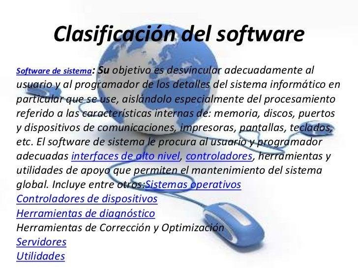 Clasificación del softwareSoftware de sistema: Su objetivo                               es desvincular adecuadamente alus...