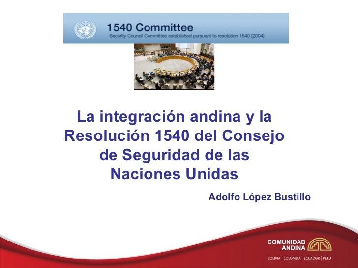 La integración andina y laResolución 1540 del Consejo    de Seguridad de las      Naciones Unidas                 Adolfo L...