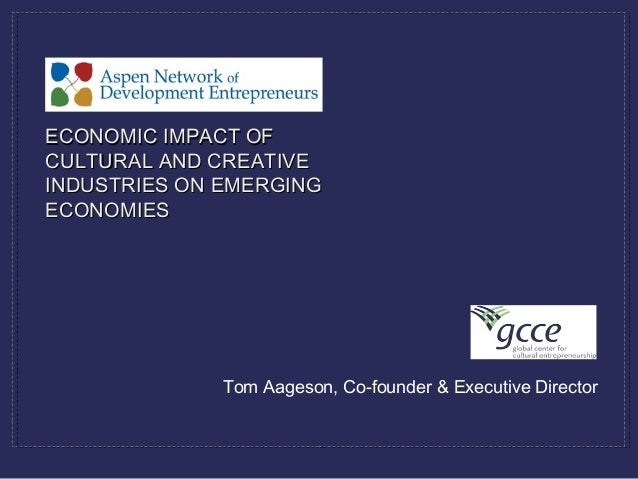 Tom Aageson, Co-founder & Executive Director ECONOMIC IMPACT OFECONOMIC IMPACT OF CULTURAL AND CREATIVECULTURAL AND CREATI...
