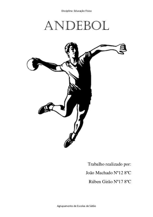 Disciplina: Educação Física Agrupamento de Escolas de Sátão Andebol Trabalho realizado por: João Machado Nº12 8ºC Rúben Gi...