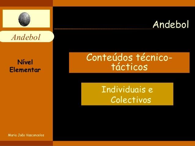 Andebol  Andebol  Conteúdos técnico-tácticos  Individuais e  Colectivos  Nível  Elementar  Maria João Vasconcelos