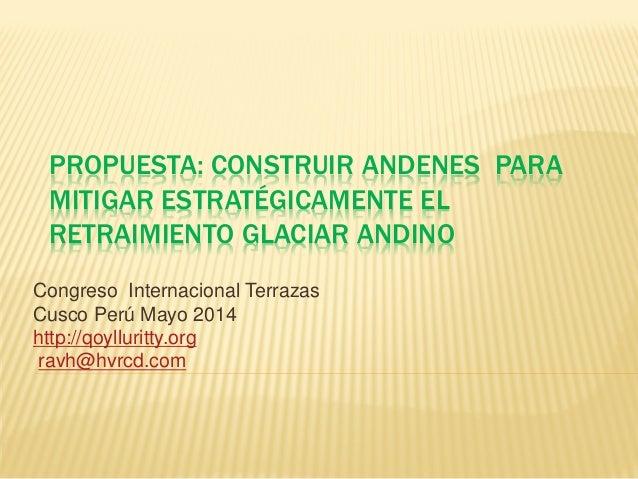 PROPUESTA: CONSTRUIR ANDENES PARA MITIGAR ESTRATÉGICAMENTE EL RETRAIMIENTO GLACIAR ANDINO Congreso Internacional Terrazas ...