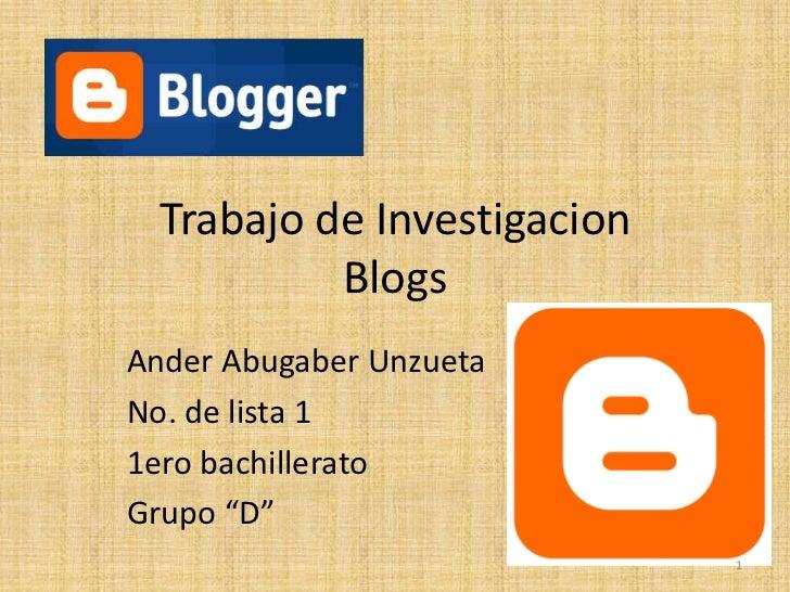 "Trabajo de Investigacion           BlogsAnder Abugaber UnzuetaNo. de lista 11ero bachilleratoGrupo ""D""                    ..."