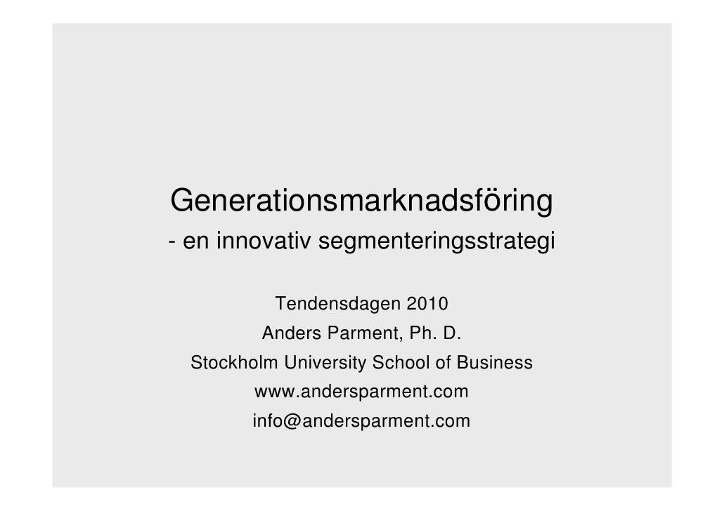 Generationsmarknadsföring - en innovativ segmenteringsstrategi             Tendensdagen 2010           Anders Parment, Ph....