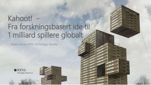 Kahoot! - Fra forskningsbasert ide til 1 milliard spillere globalt - Anders Aune, NTNU Technology Transfer