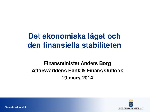 Finansdepartementet Det ekonomiska läget och den finansiella stabiliteten Finansminister Anders Borg Affärsvärldens Bank &...