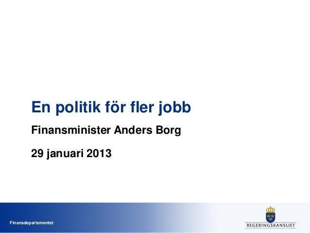 En politik för fler jobb Finansminister Anders Borg 29 januari 2013  Finansdepartementet