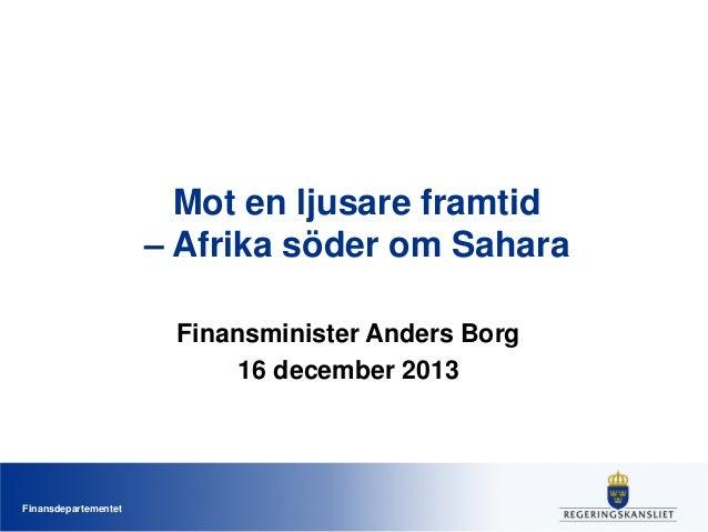 Mot en ljusare framtid – Afrika söder om Sahara Finansminister Anders Borg 16 december 2013  Finansdepartementet