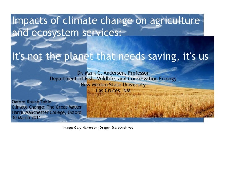 Impacts of climate change on agriculture and ecosystem services:  It's not the planet that needs saving, it's us Dr. Mark ...