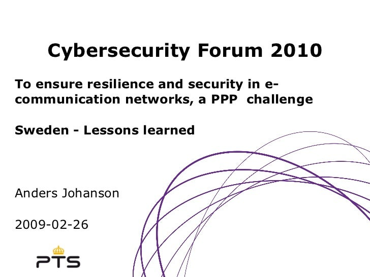 Cybersecurity Forum 2010 To ensure resilience and security in e-communication networks, a PPP  challenge Sweden - Lessons ...