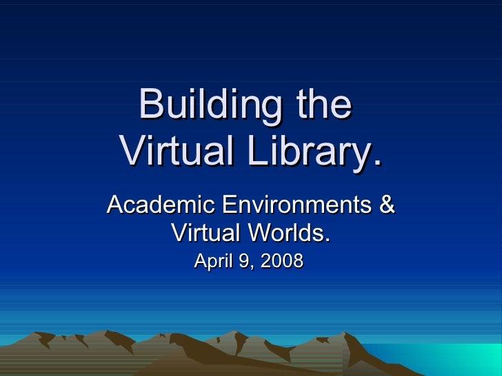 Building the  Virtual Library. Academic Environments & Virtual Worlds. April 9, 2008