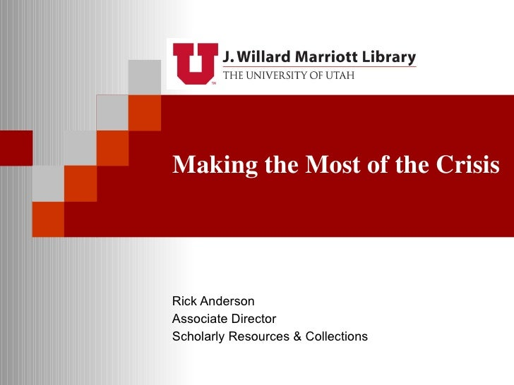 Making the Most of the Crisis Rick Anderson Associate Director Scholarly Resources & Collections