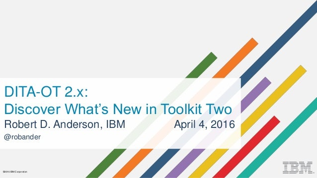 ©2016 IBM Corporation DITA-OT 2.x: Discover What's New in Toolkit Two Robert D. Anderson, IBM April 4, 2016 @robander