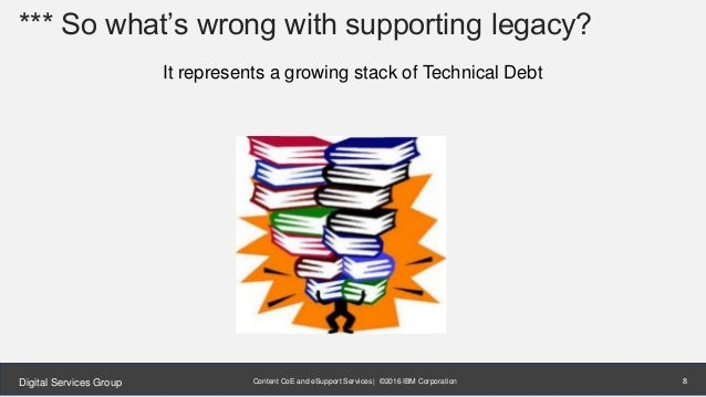 Content CoE and eSupport Services | ©2016 IBM CorporationDigital Services Group *** So what's wrong with supporting legacy...