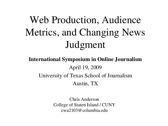 Web Production, Audience Metrics, and Changing News Judgment International Symposium in Online Journalism April 19, 2009 U...