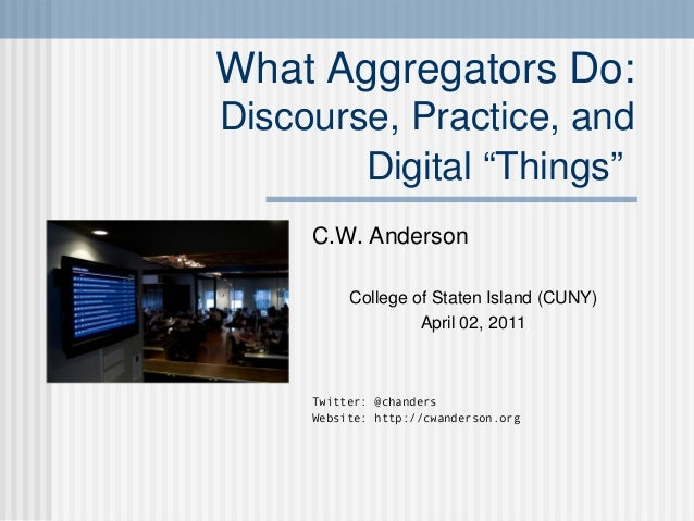 """What Aggregators Do: Discourse, Practice, and Digital """"Things"""" C.W. Anderson College of Staten Island (CUNY) April 02, 201..."""