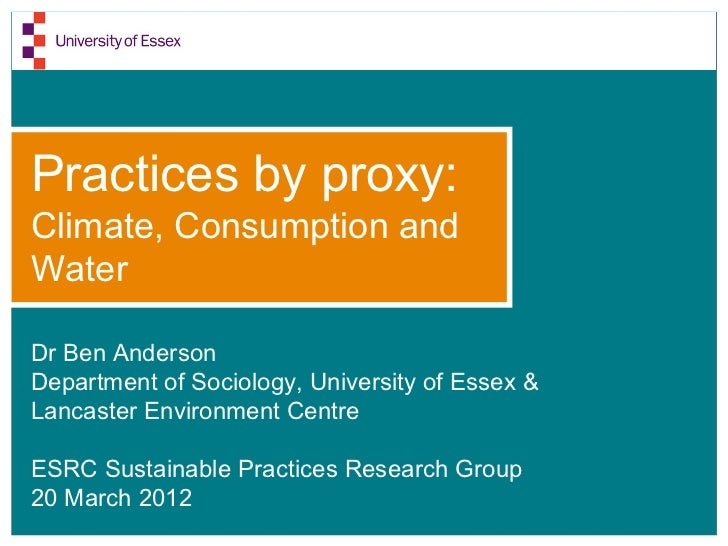 Practices by proxy:Climate, Consumption andWaterDr Ben AndersonDepartment of Sociology, University of Essex &Lancaster Env...