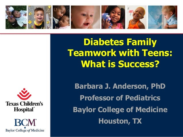 Diabetes Family Teamwork with Teens: What is Success? Barbara J. Anderson, PhD Professor of Pediatrics Baylor College of M...