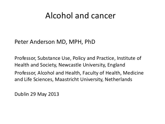 Alcohol and cancerPeter Anderson MD, MPH, PhDProfessor, Substance Use, Policy and Practice, Institute ofHealth and Society...