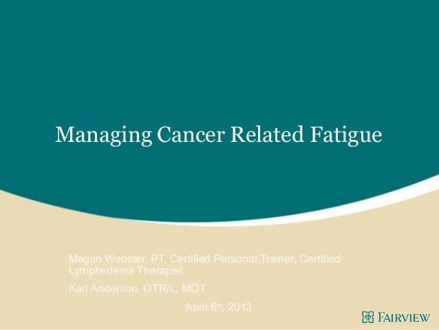 Managing Cancer Related Fatigue Megan Webster, PT, Certified Personal Trainer, Certified Lymphedema Therapist Karl Anderso...