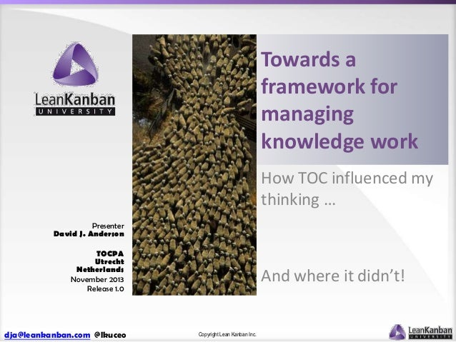 Towards a framework for managing knowledge work How TOC influenced my thinking … Presenter David J. Anderson TOCPA Utrecht...