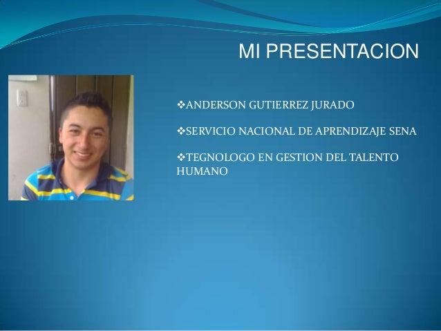 MI PRESENTACION ANDERSON GUTIERREZ JURADO SERVICIO NACIONAL DE APRENDIZAJE SENA TEGNOLOGO EN GESTION DEL TALENTO HUMANO