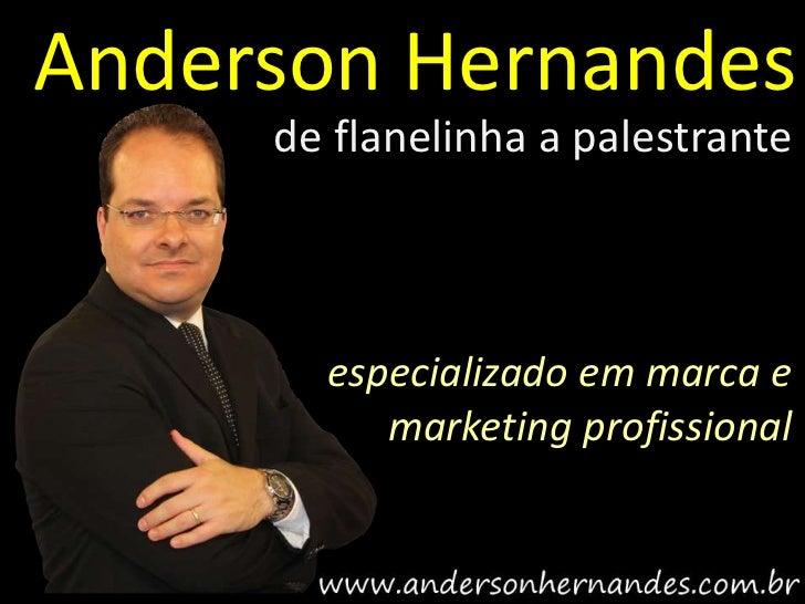 Anderson Hernandes     de flanelinha a palestrante       especializado em marca e          marketing profissional