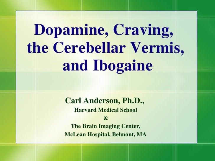 Dopamine, Craving,  the Cerebellar Vermis,  and Ibogaine Carl Anderson, Ph.D.,  Harvard Medical School & The Brain Imaging...