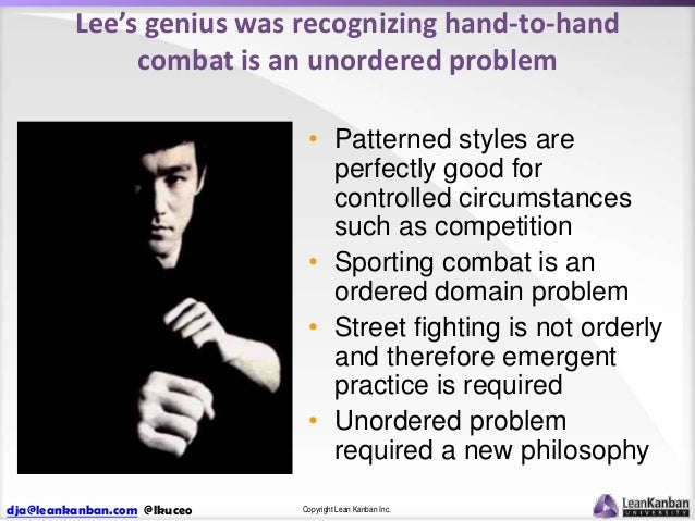Lee's genius was recognizing hand-to-hand combat is an unordered problem • Patterned styles are perfectly good for control...
