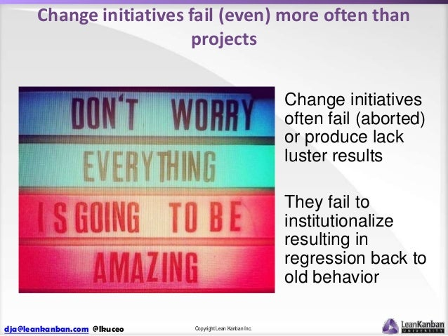 Change initiatives fail (even) more often than projects Change initiatives often fail (aborted) or produce lack luster res...