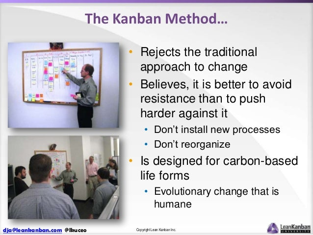 The Kanban Method… • Rejects the traditional approach to change • Believes, it is better to avoid resistance than to push ...