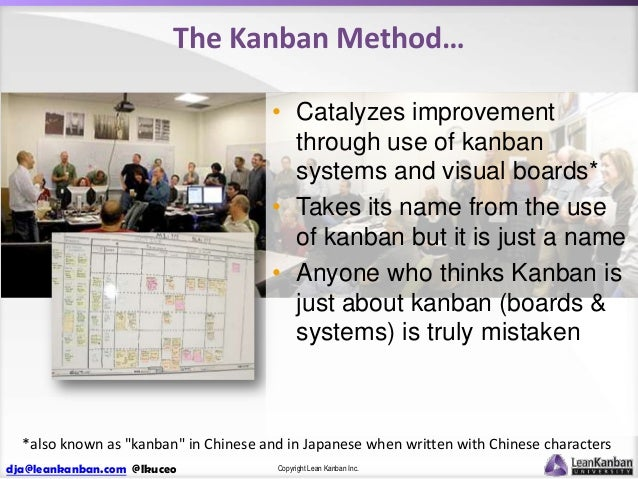 The Kanban Method… • Catalyzes improvement through use of kanban systems and visual boards* • Takes its name from the use ...