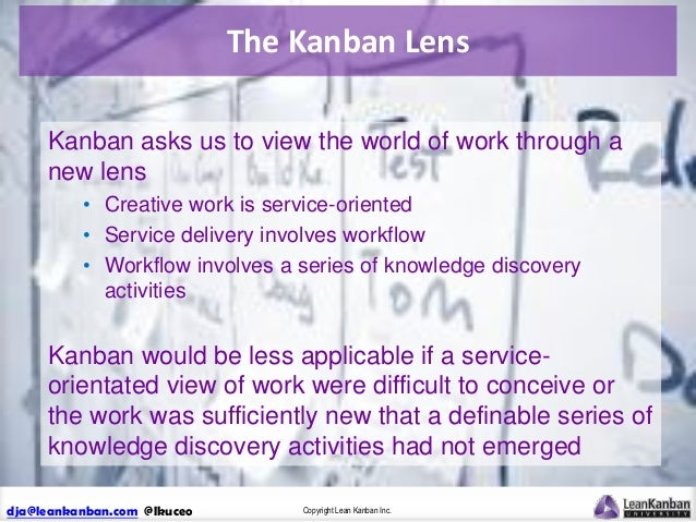 The Kanban Lens Kanban asks us to view the world of work through a new lens • Creative work is service-oriented • Service ...